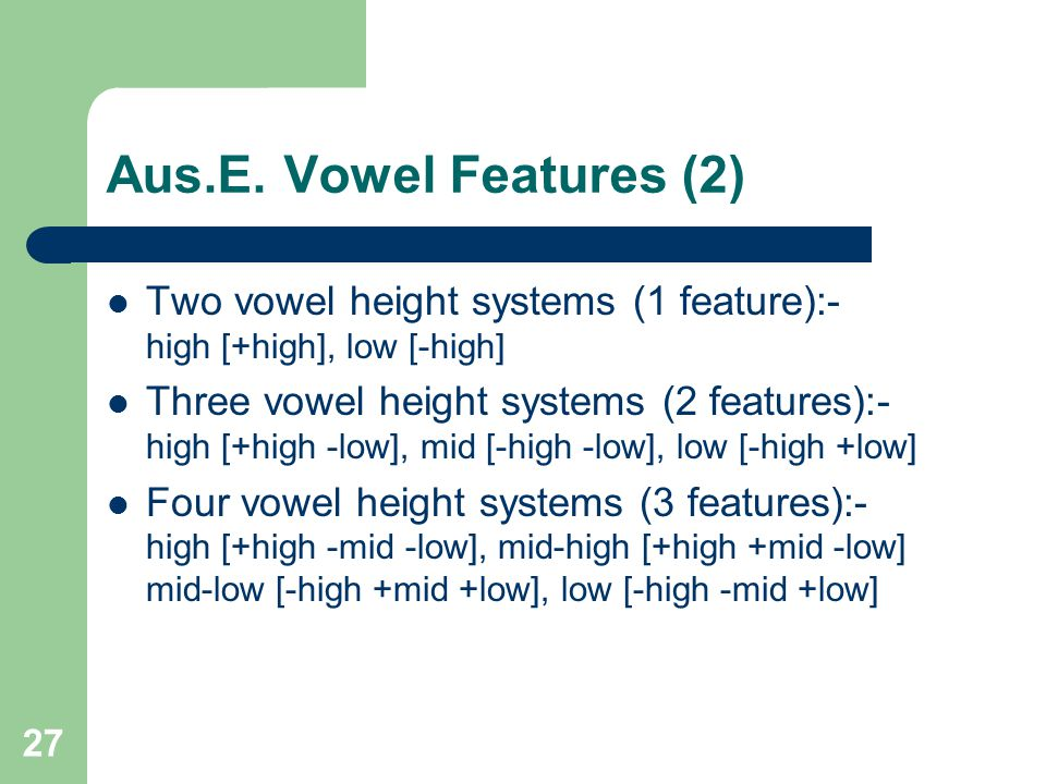 Aus.E. Vowel Features (2) Two vowel height systems (1 feature):- high [+high], low [-high]